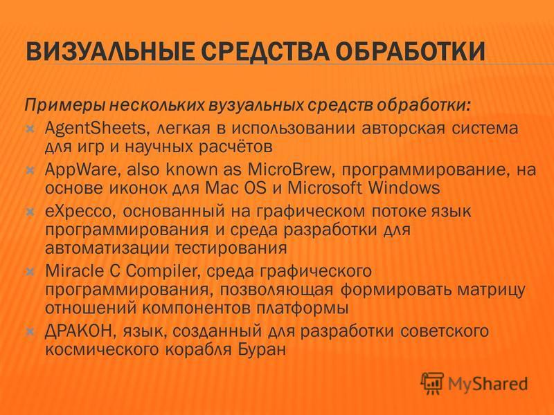ВИЗУАЛЬНЫЕ СРЕДСТВА ОБРАБОТКИ Примеры нескольких визуальных средств обработки: AgentSheets, легкая в использовании авторская система для игр и научных расчётов AppWare, also known as MicroBrew, программирование, на основе иконок для Mac OS и Microsof