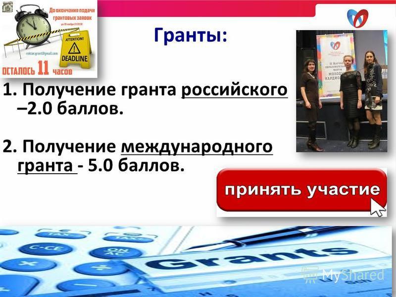 1. Получение гранта российского –2.0 баллов. 2. Получение международного гранта - 5.0 баллов. Гранты:
