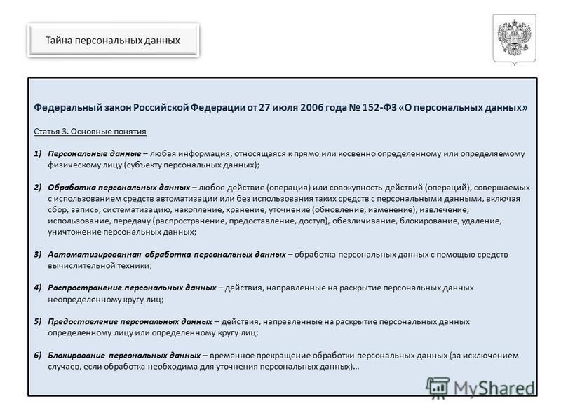 Тайна персональных данных Федеральный закон Российской Федерации от 27 июля 2006 года 152-ФЗ «О персональных данных» Статья 3. Основные понятия 1)Персональные данные – любая информация, относящаяся к прямо или косвенно определенному или определяемому