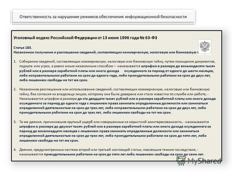 Уголовный кодекс Российской Федерации от 13 июня 1996 года 63-ФЗ Статья 183. Незаконное получение и разглашение сведений, составляющих коммерческую, налоговую или банковскую тайну 1. Собирание сведений, составляющих коммерческую, налоговую или банков