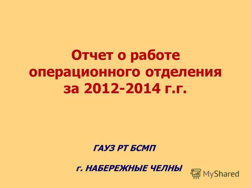 Отчет о работе операционного отделения за 2012-2014 г.г. ГАУЗ РТ БСМП г. НАБЕРЕЖНЫЕ ЧЕЛНЫ