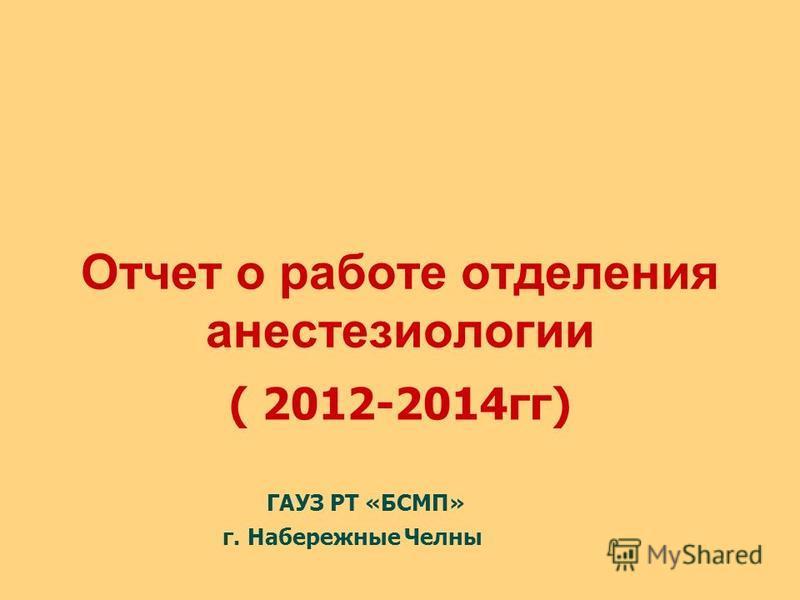 Отчет о работе отделения анестезиологии ( 2012-2014 гг) ГАУЗ РТ «БСМП» г. Набережные Челны