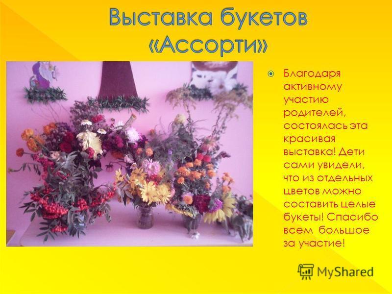 Благодаря активному участию родителей, состоялась эта красивая выставка! Дети сами увидели, что из отдельных цветов можно составить целые букеты! Спасибо всем большое за участие!