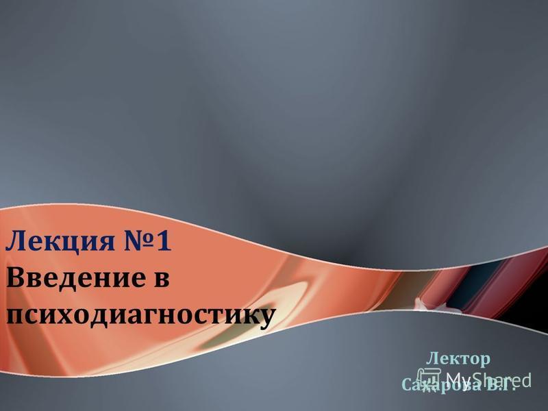 Лекция 1 Введение в психодиагностику Лектор Сахарова В.Г.
