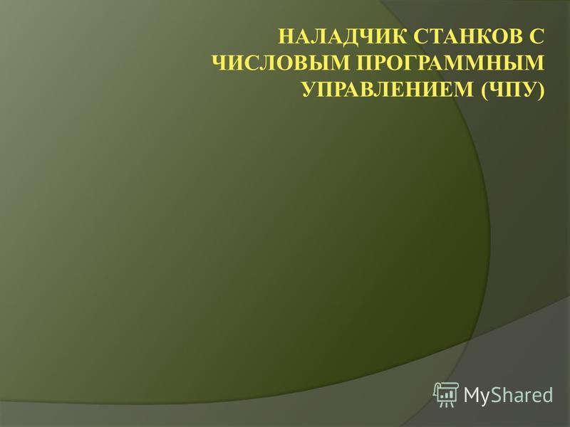 НАЛАДЧИК СТАНКОВ С ЧИСЛОВЫМ ПРОГРАММНЫМ УПРАВЛЕНИЕМ (ЧПУ)