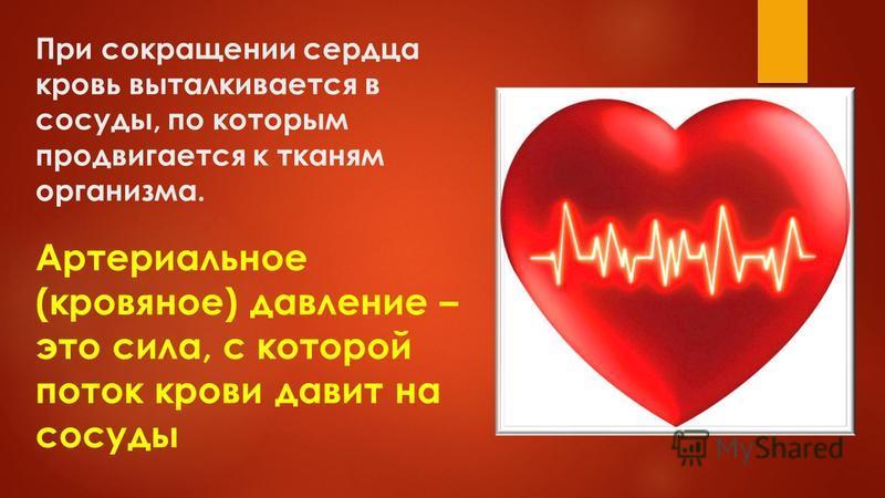 При сокращении сердца кровь выталкивается в сосуды, по которым продвигается к тканям организма. Артериальное (кровяное) давление – это сила, с которой поток крови давит на сосуды