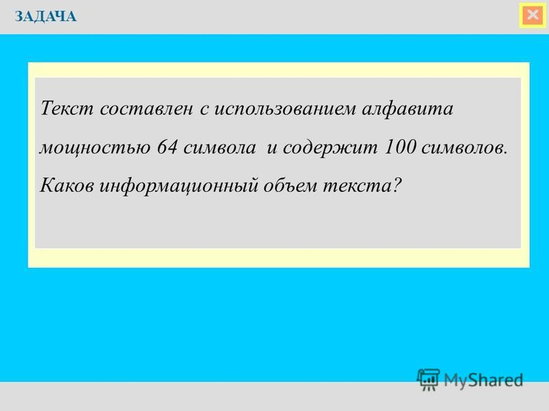 ЗАДАЧА Текст составлен с использованием алфавита мощностью 64 символа и содержит 100 символов. Каков информационный объем текста?