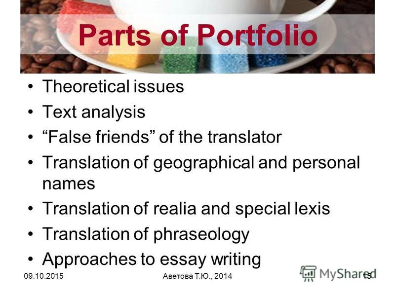 Parts of Portfolio Theoretical issues Text analysis False friends of the translator Translation of geographical and personal names Translation of realia and special lexis Translation of phraseology Approaches to essay writing Аветова Т.Ю., 201409.10.