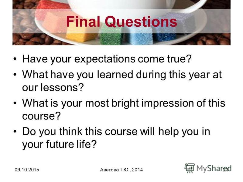 Final Questions Have your expectations come true? What have you learned during this year at our lessons? What is your most bright impression of this course? Do you think this course will help you in your future life? 09.10.2015Аветова Т.Ю., 201421