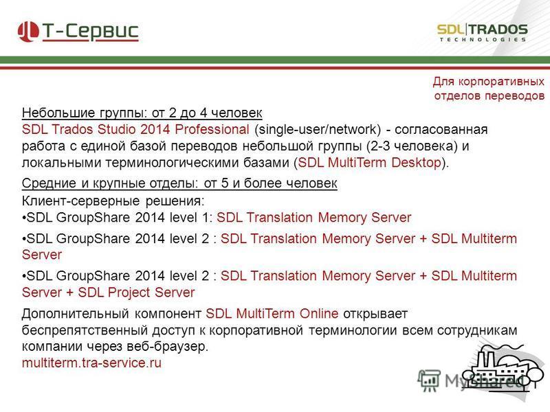 Небольшие группы: от 2 до 4 человек SDL Trados Studio 2014 Professional (single-user/network) - согласованная работа с единой базой переводов небольшой группы (2-3 человека) и локальными терминологическими базами (SDL MultiTerm Desktop). Средние и кр