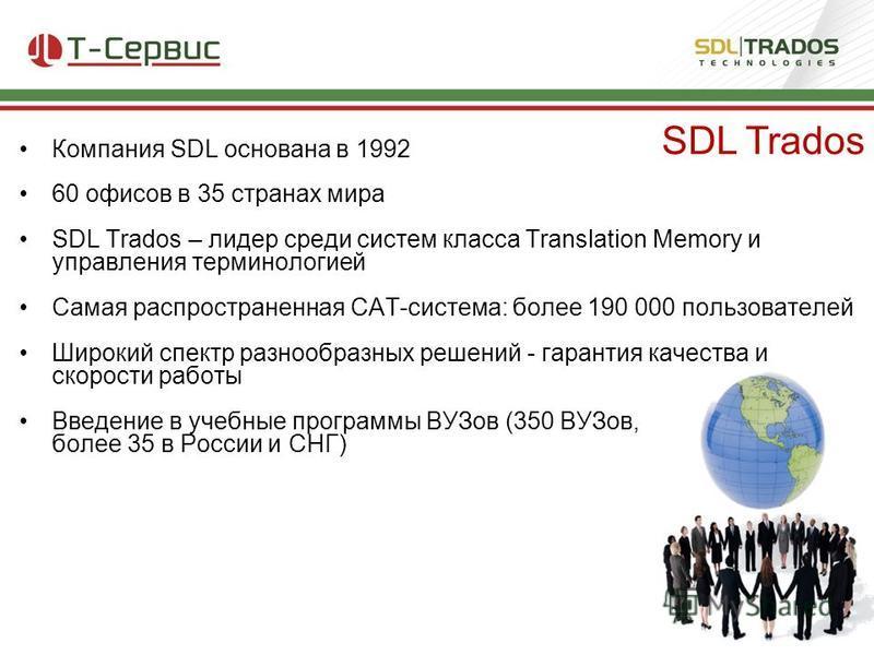 Компания SDL основана в 1992 60 офисов в 35 странах мира SDL Trados – лидер среди систем класса Translation Memory и управления терминологией Самая распространенная CAT-система: более 190 000 пользователей Широкий спектр разнообразных решений - гаран