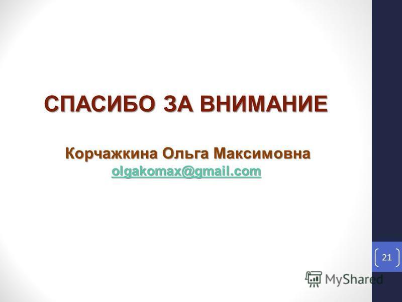 21 СПАСИБО ЗА ВНИМАНИЕ Корчажкина Ольга Максимовна olgakomax@gmail.com