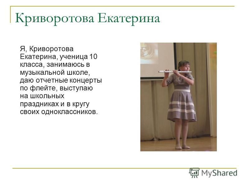 Криворотова Екатерина Я, Криворотова Екатерина, ученица 10 класса, занимаюсь в музыкальной школе, даю отчетные концерты по флейте, выступаю на школьных праздниках и в кругу своих одноклассников.