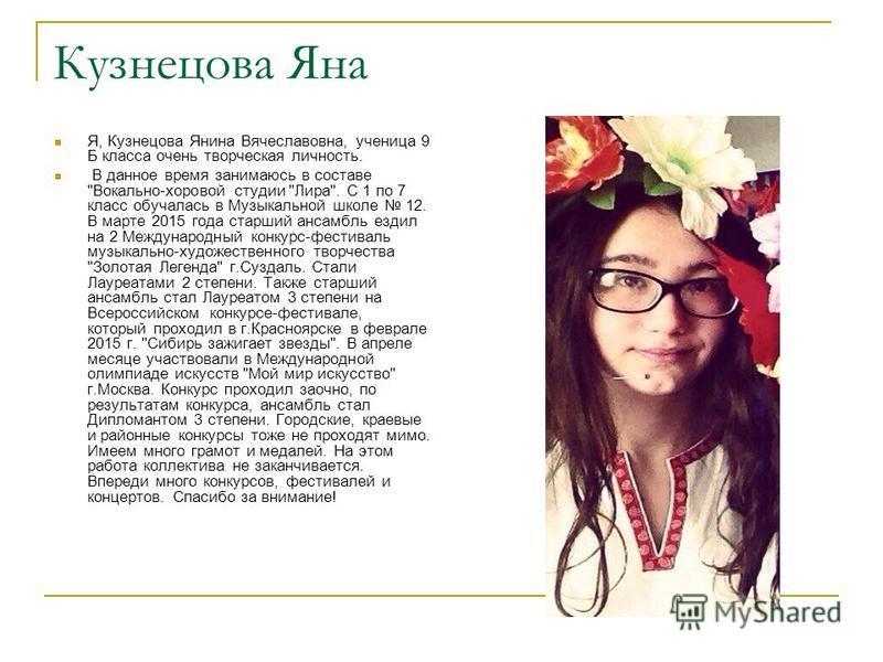 Кузнецова Яна Я, Кузнецова Янина Вячеславовна, ученица 9 Б класса очень творческая личность. В данное время занимаюсь в составе