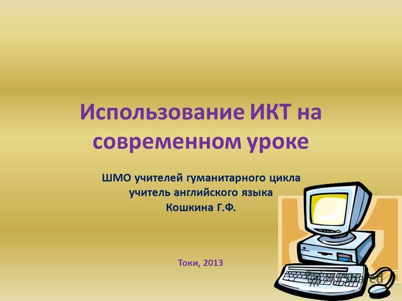Использование ИКТ на современном уроке ШМО учителей гуманитарного цикла учитель английского языка Кошкина Г.Ф. Токи, 2013