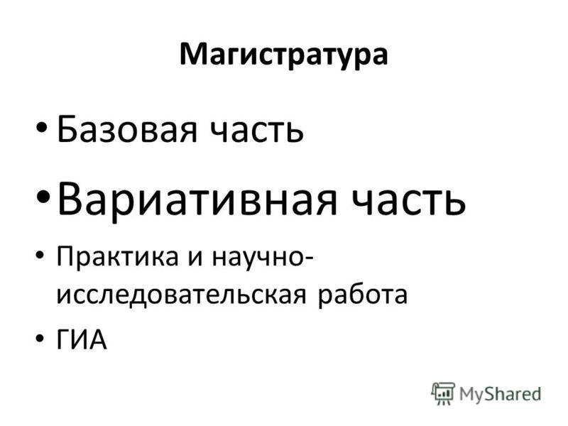 Магистратура Базовая часть Вариативная часть Практика и научно- исследовательская работа ГИА