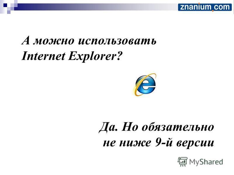 А можно использовать Internet Explorer? Да. Но обязательно не ниже 9-й версии