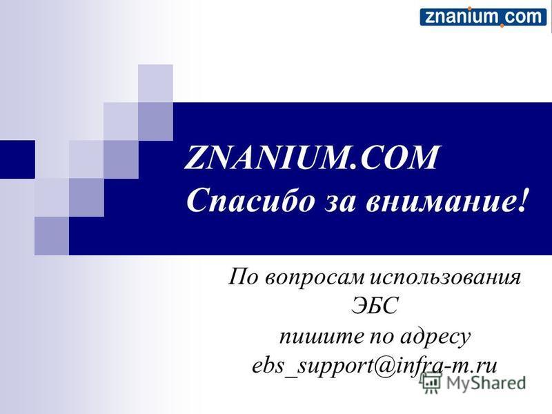 ZNANIUM.COM Спасибо за внимание! По вопросам использования ЭБС пишите по адресу ebs_support@infra-m.ru