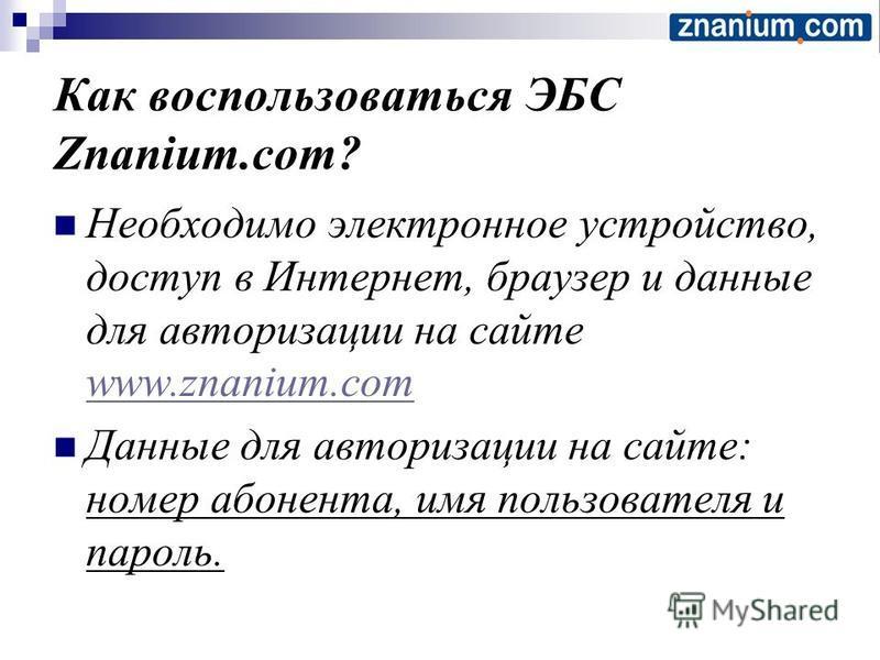 Как воспользоваться ЭБС Znanium.com? Необходимо электронное устройство, доступ в Интернет, браузер и данные для авторизации на сайте www.znanium.com www.znanium.com Данные для авторизации на сайте: номер абонента, имя пользователя и пароль.