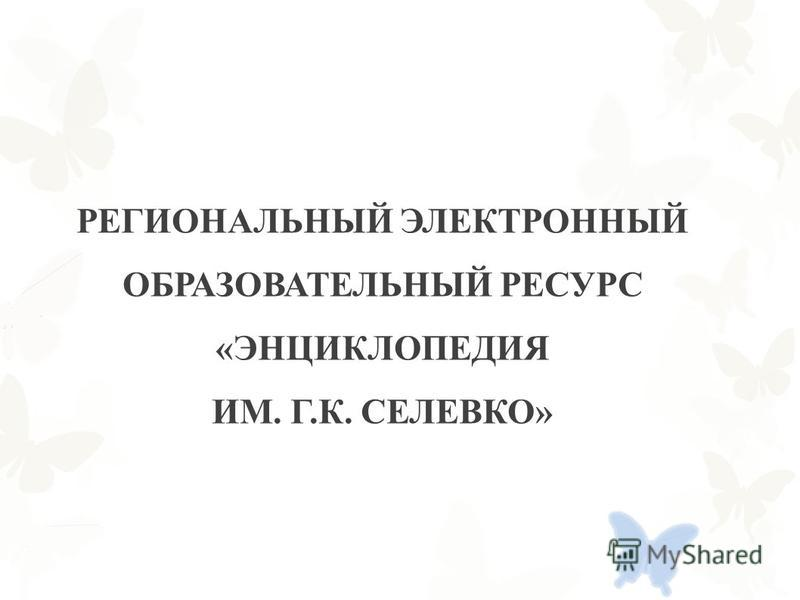 РЕГИОНАЛЬНЫЙ ЭЛЕКТРОННЫЙ ОБРАЗОВАТЕЛЬНЫЙ РЕСУРС «ЭНЦИКЛОПЕДИЯ ИМ. Г.К. СЕЛЕВКО»