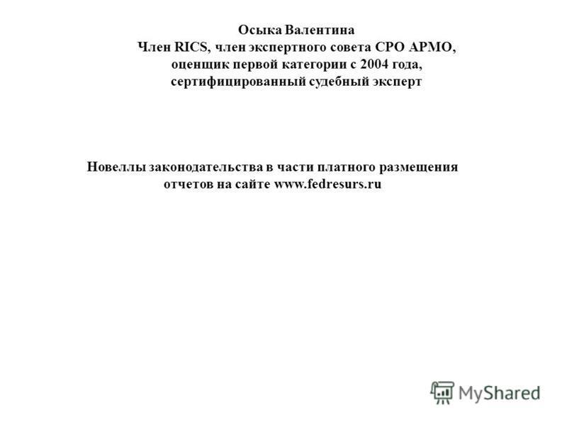 Осыка Валентина Член RICS, член экспертного совета СРО АРМО, оценщик первой категории с 2004 года, сертифицированный судебный эксперт Новеллы законодательства в части платного размещения отчетов на сайте www.fedresurs.ru