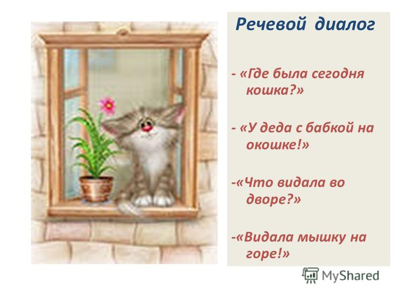Речевой диалог - «Где была сегодня кошка?» - «У деда с бабкой на окошке!» -«Что видала во дворе?» -«Видала мышку на горе!»