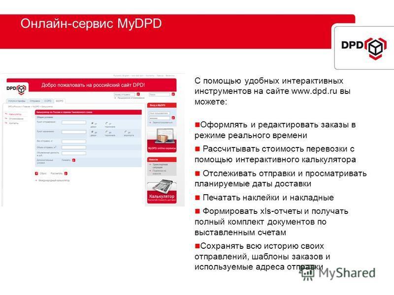 Онлайн-сервис MyDPD С помощью удобных интерактивных инструментов на сайте www.dpd.ru вы можете: Оформлять и редактировать заказы в режиме реального времени Рассчитывать стоимость перевозки с помощью интерактивного калькулятора Отслеживать отправки и