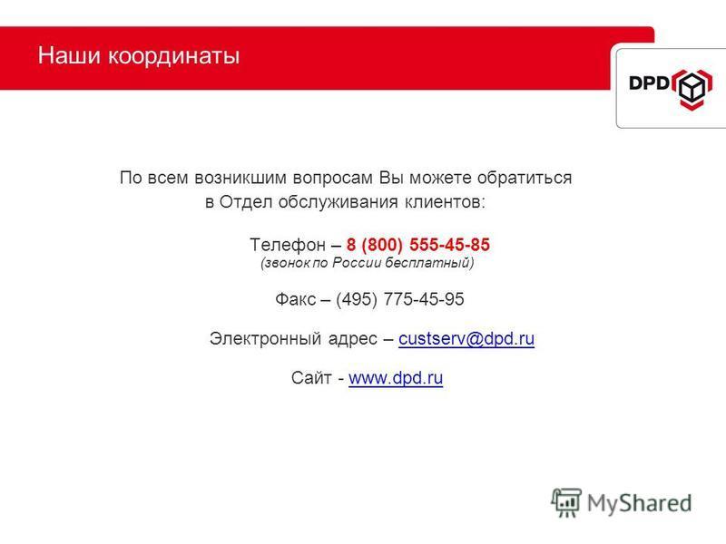 Наши координаты По всем возникшим вопросам Вы можете обратиться в Отдел обслуживания клиентов: Телефон – 8 (800) 555-45-85 (звонок по России бесплатный) Факс – (495) 775-45-95 Электронный адрес – custserv@dpd.rucustserv@dpd.ru Сайт - www.dpd.ruwww.dp