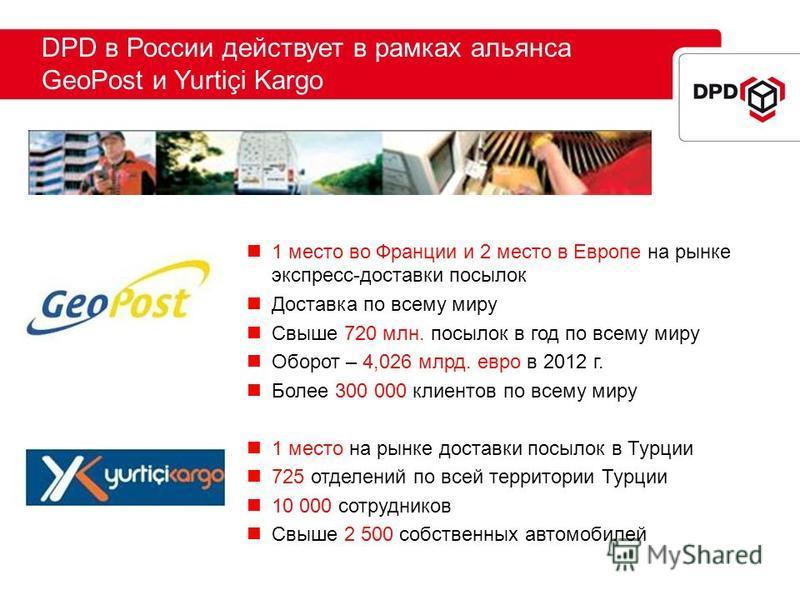 DPD в России действует в рамках альянса GeoPost и Yurtiçi Kargo 1 место во Франции и 2 место в Европе на рынке экспресс-доставки посылок Доставка по всему миру Свыше 720 млн. посылок в год по всему миру Оборот – 4,026 млрд. евро в 2012 г. Более 300 0