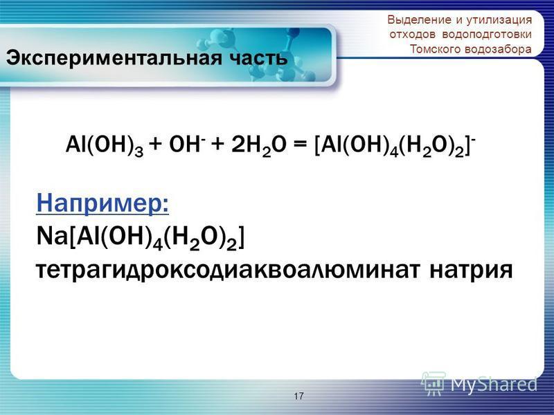 Экспериментальная часть Выделение и утилизация отходов водоподготовки Томского водозабора Al(OH) 3 + OH - + 2H 2 O = [Al(OH) 4 (H 2 O) 2 ] - Например: Na[Al(OH) 4 (H 2 O) 2 ] тетрагидроксодиаквоалюминат натрия 17