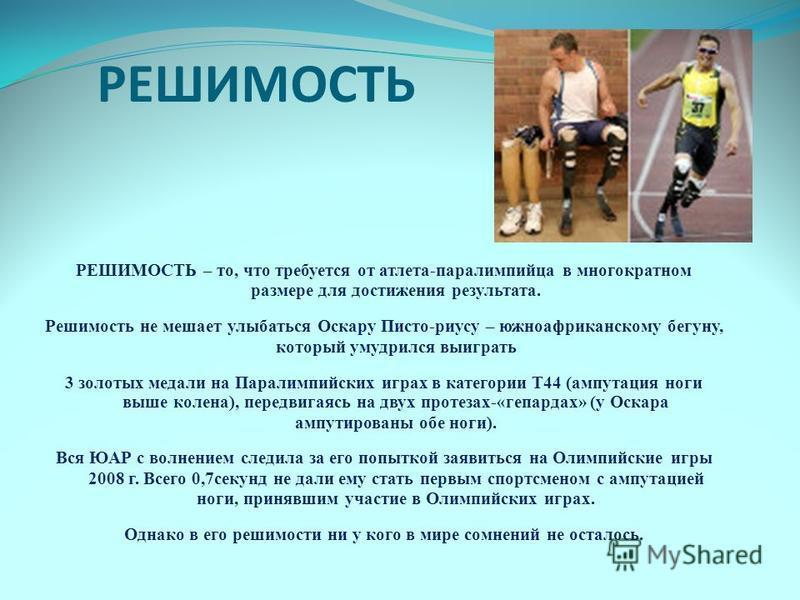 РЕШИМОСТЬ РЕШИМОСТЬ – то, что требуется от атлета-паралимпийца в многократном размере для достижения результата. Решимость не мешает улыбаться Оскару Писто-рису – южноафриканскому бегуну, который умудрился выиграть 3 золотых медали на Паралимпийских