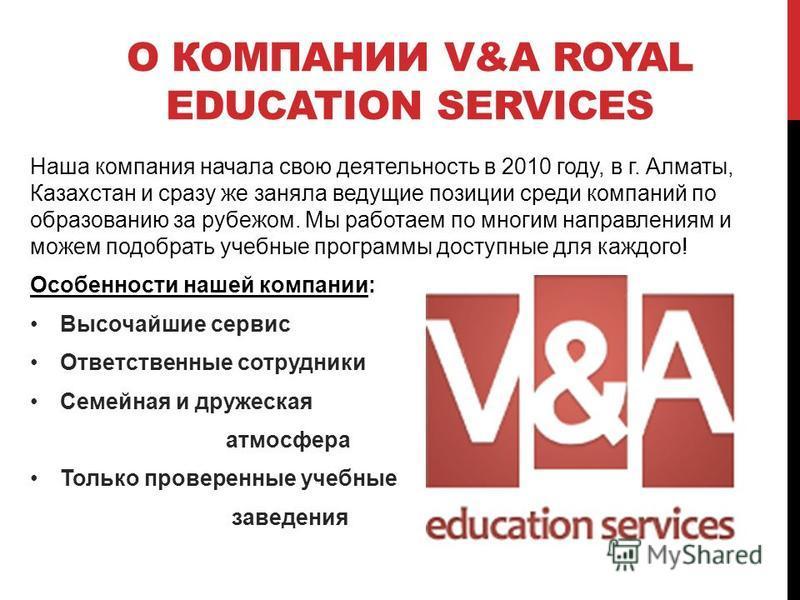 О КОМПАНИИ V&A ROYAL EDUCATION SERVICES Наша компания начала свою деятельность в 2010 году, в г. Алматы, Казахстан и сразу же заняла ведущие позиции среди компаний по образованию за рубежом. Мы работаем по многим направлениям и можем подобрать учебны