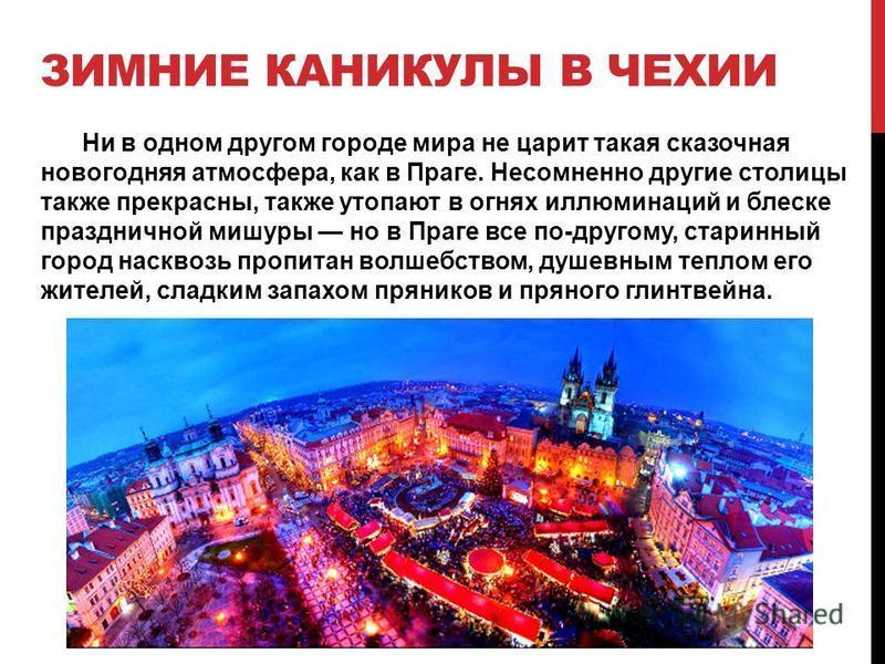 ЗИМНИЕ КАНИКУЛЫ В ЧЕХИИ Ни в одном другом городе мира не царит такая сказочная новогодняя атмосфера, как в Праге. Несомненно другие столицы также прекрасны, также утопают в огнях иллюминаций и блеске праздничной мишуры но в Праге все по-другому, стар