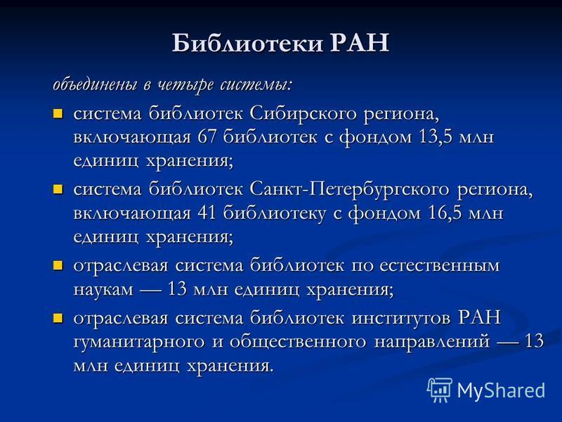 Библиотеки РАН объединены в четыре системы: система библиотек Сибирского региона, включающая 67 библиотек с фондом 13,5 млн единиц хранения; система библиотек Сибирского региона, включающая 67 библиотек с фондом 13,5 млн единиц хранения; система библ