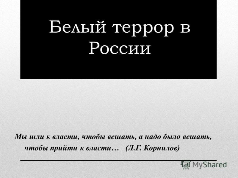 Белый террор в России Мы шли к власти, чтобы вешать, а надо было вешать, чтобы прийти к власти… (Л.Г. Корнилов)