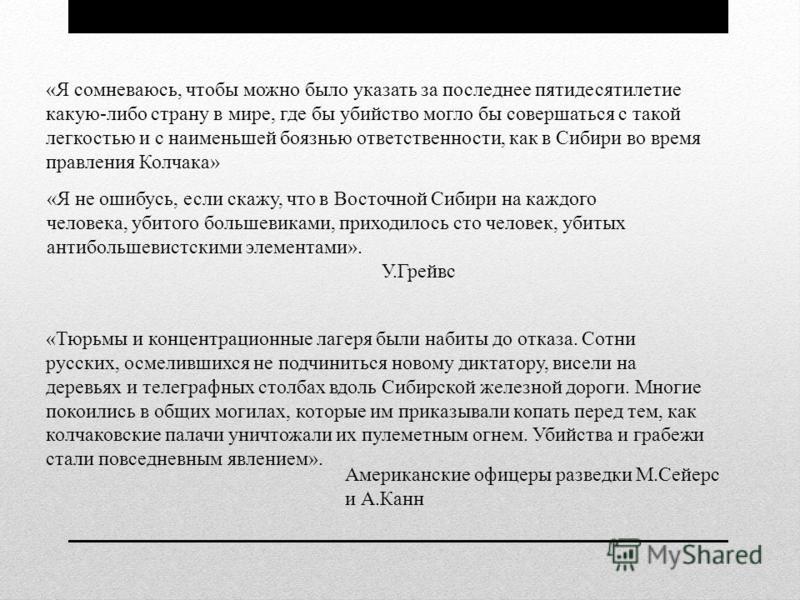 «Я сомневаюсь, чтобы можно было указать за последнее пятидесятилетие какую-либо страну в мире, где бы убийство могло бы совершаться с такой легкостью и с наименьшей боязнью ответственности, как в Сибири во время правления Колчака» «Я не ошибусь, если