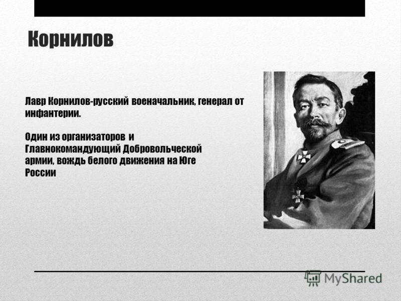 Корнилов Лавр Корнилов-русский военачальник, генерал от инфантерии. Один из организаторов и Главнокомандующий Добровольческой армии, вождь белого движения на Юге России