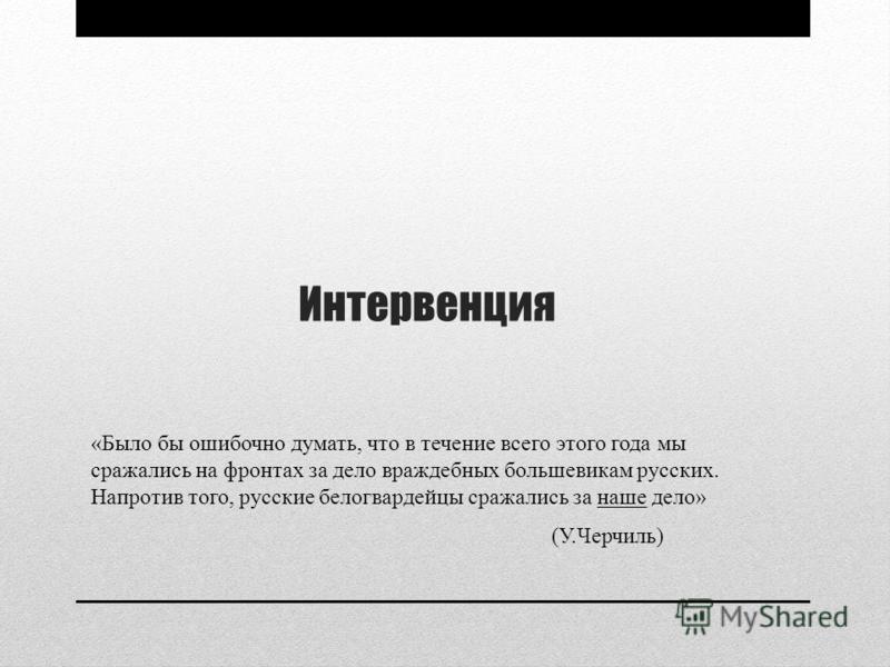 Интервенция «Было бы ошибочно думать, что в течение всего этого года мы сражались на фронтах за дело враждебных большевикам русских. Напротив того, русские белогвардейцы сражались за наше дело» (У.Черчиль)