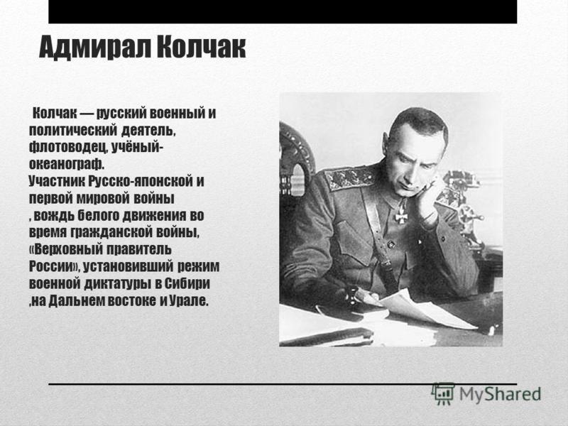 Адмирал Колчак Колчак русский военный и политический деятель, флотоводец, учёный- океанограф. Участник Русско-японской и первой мировой войны, вождь белого движения во время гражданской войны, «Верховный правитель России», установивший режим военной