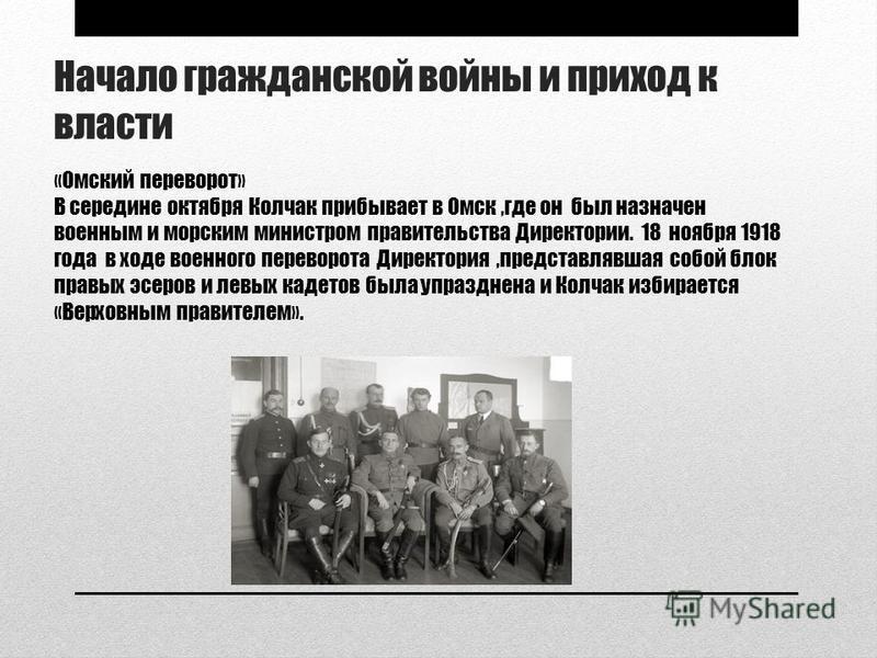 Начало гражданской войны и приход к власти «Омский переворот» В середине октября Колчак прибывает в Омск,где он был назначен военным и морским министром правительства Директории. 18 ноября 1918 года в ходе военного переворота Директория,представлявша