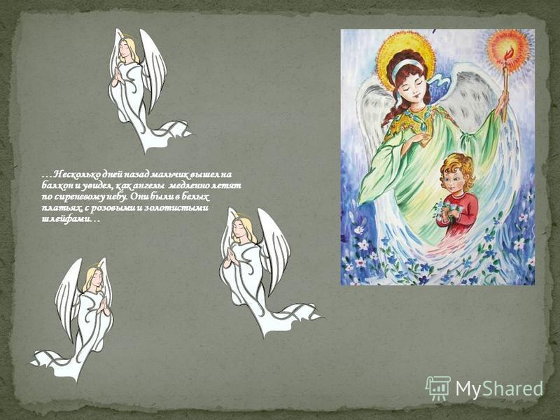 …Несколько дней назад мальчик вышел на балкон и увидел, как ангелы медленно летят по сиреневому небу. Они были в белых платьях, с розовыми и золотистыми шлейфами…