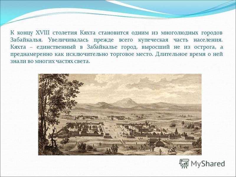К концу XVIII столетия Кяхта становится одним из многолюдных городов Забайкалья. Увеличивалась прежде всего купеческая часть населения. Кяхта – единственный в Забайкалье город, выросший не из острога, а преднамеренно как исключительно торговое место.
