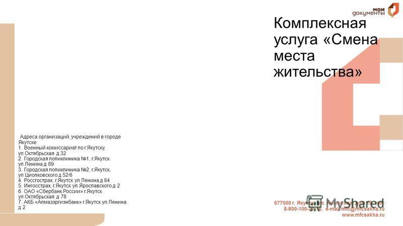 677000 г. Якутск, ул. Аммосова, дом 18, тел: 8-800-100-22-16, е-mail:mfc@mfcsakha.ru www.mfcsakha.ru Комплексная услуга «Смена места жительства» Адреса организаций, учреждений в городе Якутске: 1. Военный комиссариат по г.Якутску, ул.Октябрьская д.32