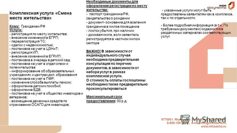 677000 г. Якутск, ул. Аммосова, дом 18, тел: 8-800-100-22-16, е-mail:mfc@mfcsakha.ru www.mfcsakha.ru Комплексная услуга «Смена места жительства» Кому: Гражданам РФ Услуги: - регистрация по месту жительства; - внесение изменений в ЕГРП; - перерегистра