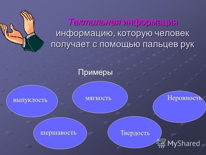 Тактильная информация информацию, которую человек получает с помощью пальцев рук Примеры выпуклость шершавость мягкость Твердость Неровность