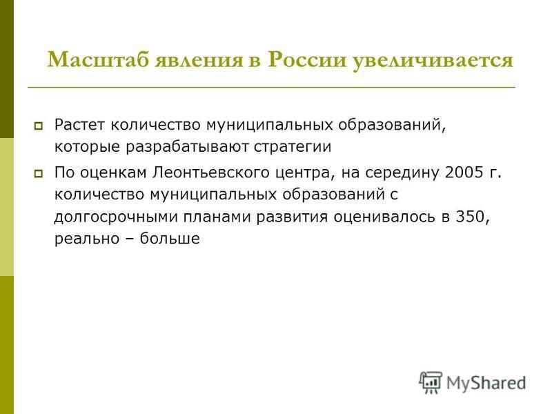 Масштаб явления в России увеличивается Растет количество муниципальных образований, которые разрабатывают стратегии По оценкам Леонтьевского центра, на середину 2005 г. количество муниципальных образований с долгосрочными планами развития оценивалось