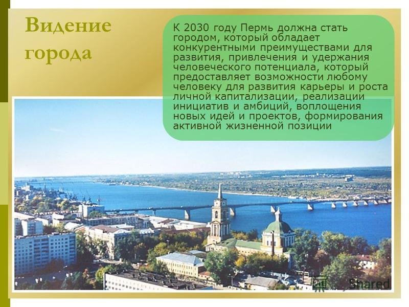 Видение города К 2030 году Пермь должна стать городом, который обладает конкурентными преимуществами для развития, привлечения и удержания человеческого потенциала, который предоставляет возможности любому человеку для развития карьеры и роста личной