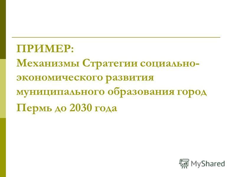 ПРИМЕР: Механизмы Стратегии социально- экономического развития муниципального образования город Пермь до 2030 года