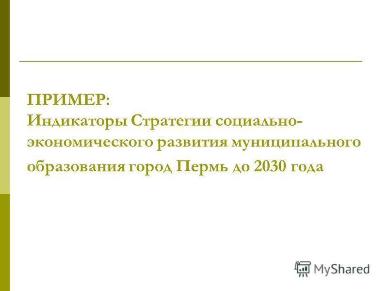 ПРИМЕР: Индикаторы Стратегии социально- экономического развития муниципального образования город Пермь до 2030 года