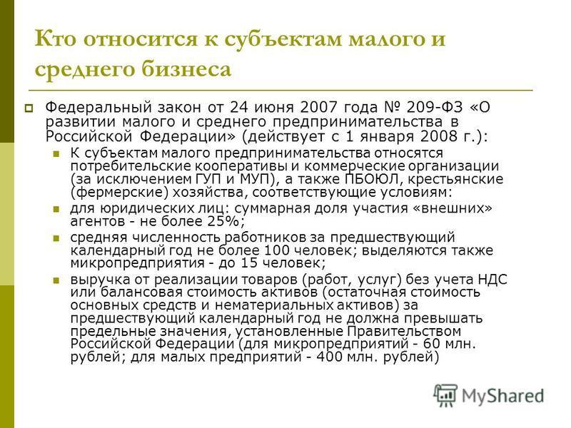 Кто относится к субъектам малого и среднего бизнеса Федеральный закон от 24 июня 2007 года 209-ФЗ «О развитии малого и среднего предпринимательства в Российской Федерации» (действует с 1 января 2008 г.): К субъектам малого предпринимательства относя
